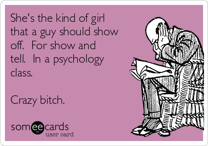 She's the kind of girl that a guy should show off.  For show and tell.  In a psychology class.  Crazy bitch.