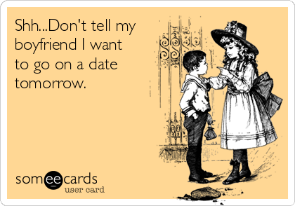 Shh...Don't tell my boyfriend I want to go on a date tomorrow.