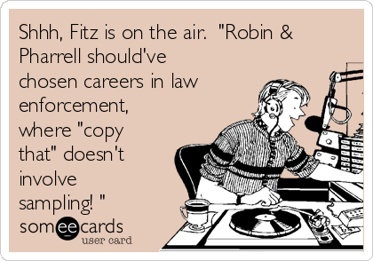 "Shhh, Fitz is on the air.  ""Robin & Pharrell should've chosen careers in law enforcement, where ""copy that"" doesn't involve sampling! """