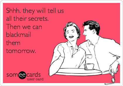 Shhh. they will tell us all their secrets. Then we can  blackmail them tomorrow.
