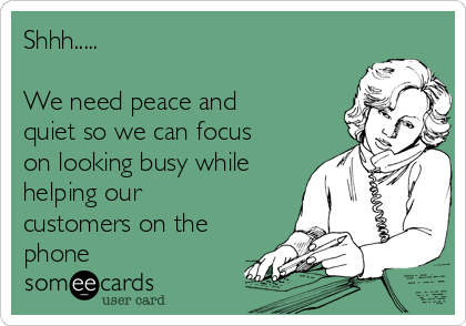 Shhh.....   We need peace and quiet so we can focus on looking busy while helping our customers on the phone