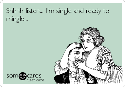 Shhhh listen... I'm single and ready to mingle...