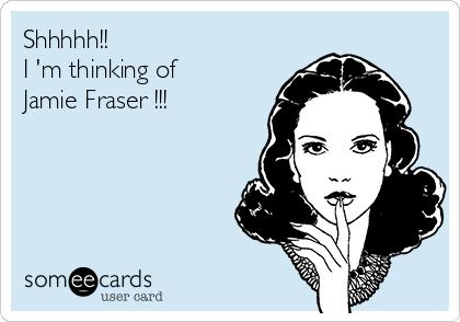 Shhhhh!!                       I 'm thinking of Jamie Fraser !!!