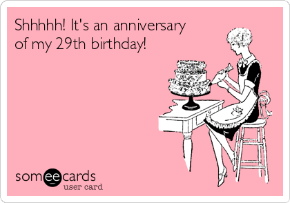 Shhhhh! It's an anniversary of my 29th birthday!