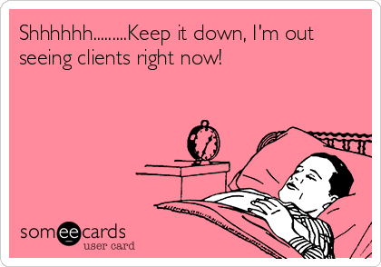 Shhhhhh.........Keep it down, I'm out seeing clients right now!