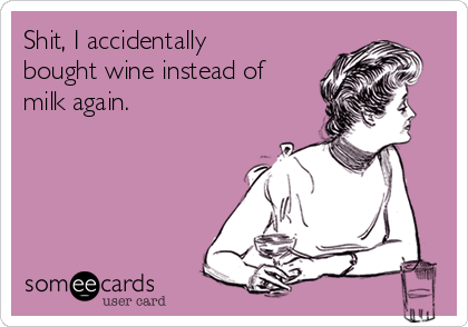 Shit, I accidentally bought wine instead of milk again.