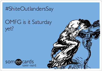#ShiteOutlandersSay  OMFG is it Saturday yet?