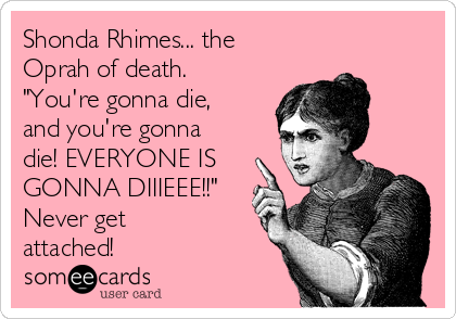 "Shonda Rhimes... the Oprah of death.  ""You're gonna die, and you're gonna die! EVERYONE IS GONNA DIIIEEE!!"" Never get attached!"