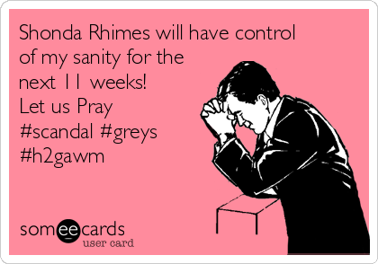 Shonda Rhimes will have control of my sanity for the next 11 weeks! Let us Pray #scandal #greys #h2gawm