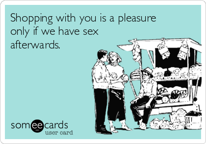 Shopping with you is a pleasure only if we have sex afterwards.