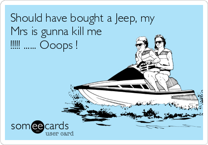 Should have bought a Jeep, my Mrs is gunna kill me !!!!! ...... Ooops !