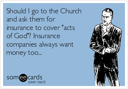 """Should I go to the Church and ask them for insurance to cover """"acts of God""""? Insurance companies always want money too..."""