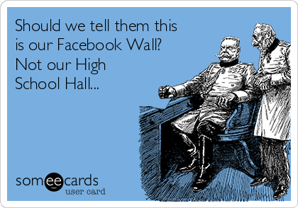 Should we tell them this is our Facebook Wall? Not our High School Hall...