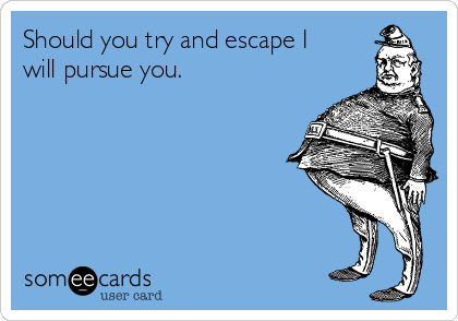 Should you try and escape I will pursue you.