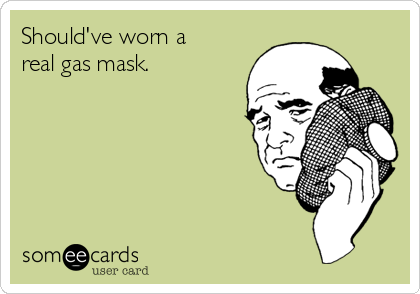 Should've worn a real gas mask.