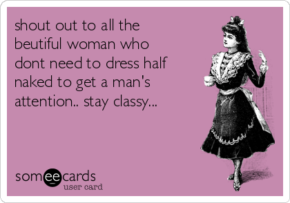 shout out to all the beutiful woman who dont need to dress half naked to get a man's attention.. stay classy...