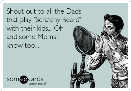 """Shout out to all the Dads that play """"Scratchy Beard"""" with their kids... Oh and some Moms I know too..."""