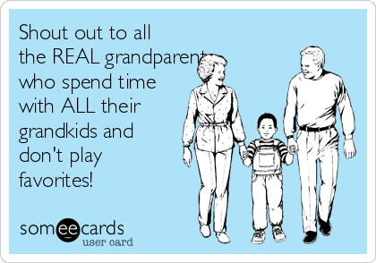 Shout out to all the REAL grandparents who spend time with ALL their grandkids and don't play favorites!