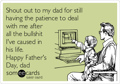 Shout out to my dad for still having the patience to deal with me after all the bullshit I've caused in his life. Happy Father's Day, dad