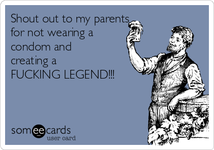 Shout out to my parents  for not wearing a  condom and creating a   FUCKING LEGEND!!!