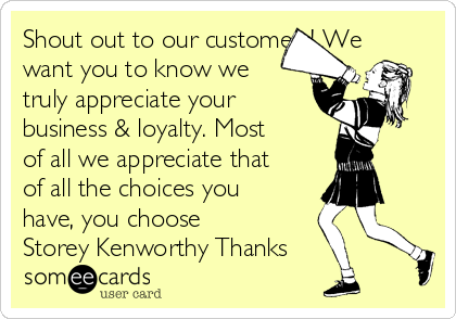 Shout out to our customers! We want you to know we truly appreciate your business & loyalty. Most of all we appreciate that of all the choices you have, you choose Storey Kenworthy Thanks