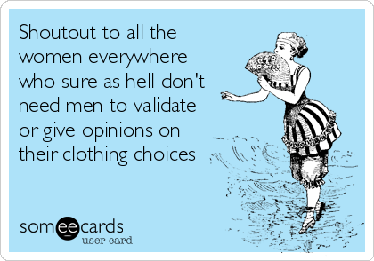 Shoutout to all the women everywhere who sure as hell don't need men to validate or give opinions on their clothing choices