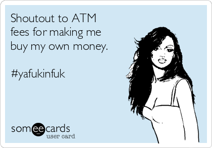 Shoutout to ATM fees for making me buy my own money.  #yafukinfuk