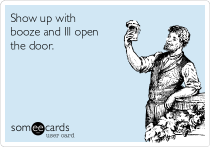 Show up with booze and Ill open the door.