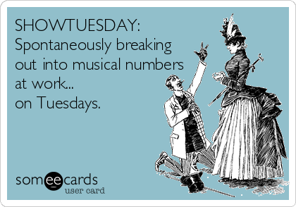 SHOWTUESDAY:   Spontaneously breaking out into musical numbers at work...  on Tuesdays.