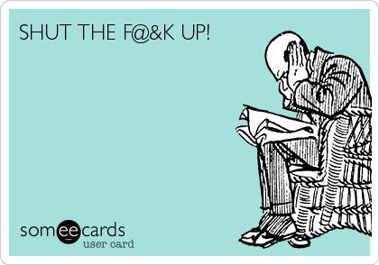 SHUT THE F@&K UP!