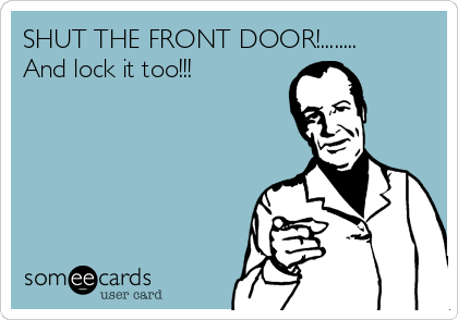 SHUT THE FRONT DOOR And Lock It Too News Ecard - Shut the front door