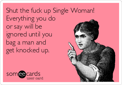 Shut the fuck up Single Woman! Everything you do or say will be ignored until you bag a man and get knocked up.