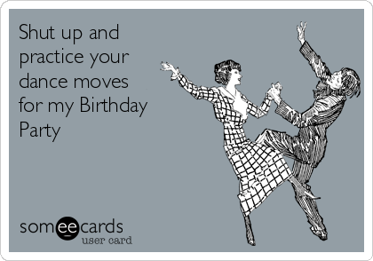 Shut up and practice your dance moves for my Birthday Party