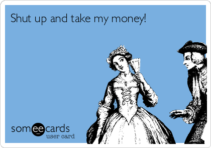 http://cdn.someecards.com/someecards/usercards/shut-up-and-take-my-money-75d34.png