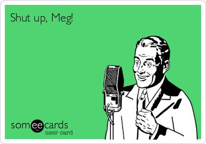 Shut up, Meg!
