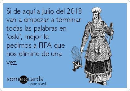 Si de aquí a Julio del 2018 van a empezar a terminar todas las palabras en 'oski', mejor le pedimos a FIFA que nos elimine de una vez.