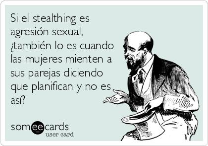 Si el stealthing es agresión sexual, ¿también lo es cuando las mujeres mienten a sus parejas diciendo que planifican y no es así?