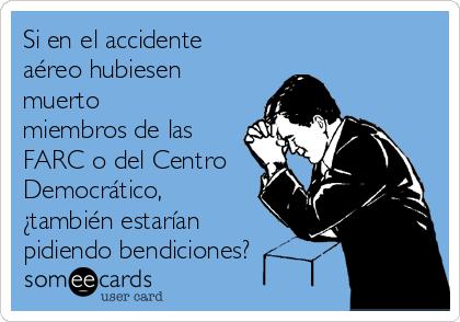 Si en el accidente aéreo hubiesen muerto miembros de las FARC o del Centro Democrático, ¿también estarían pidiendo bendiciones?