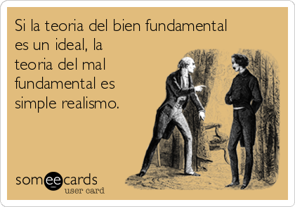 Si la teoria del bien fundamental es un ideal, la teoria del mal fundamental es simple realismo.