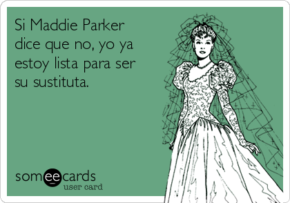 Si Maddie Parker dice que no, yo ya estoy lista para ser su sustituta.