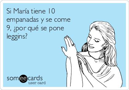 Si María tiene 10 empanadas y se come 9, ¿por qué se pone leggins?