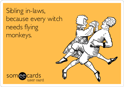 Sibling in-laws, because every witch needs flying monkeys.