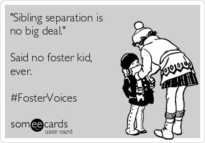 """""""Sibling separation is no big deal.""""  Said no foster kid, ever.  #FosterVoices"""