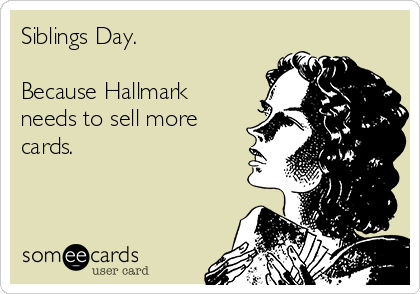 Siblings Day.   Because Hallmark needs to sell more cards.