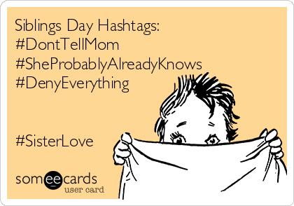 Siblings Day Hashtags: #DontTellMom #SheProbablyAlreadyKnows #DenyEverything   #SisterLove