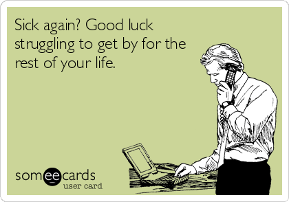 Sick again? Good luck struggling to get by for the rest of your life.