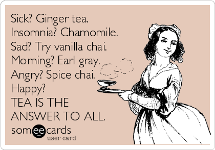 Sick? Ginger tea. Insomnia? Chamomile. Sad? Try vanilla chai. Morning? Earl gray. Angry? Spice chai. Happy? TEA IS THE ANSWER TO ALL.