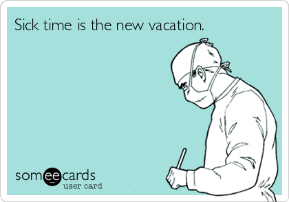 Sick time is the new vacation.