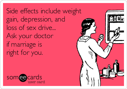 Side effects include weight gain, depression, and loss of sex drive... Ask your doctor if marriage is right for you.