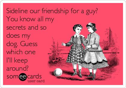 Sideline our friendship for a guy? You know all my secrets and so does my dog. Guess which one I'll keep around?